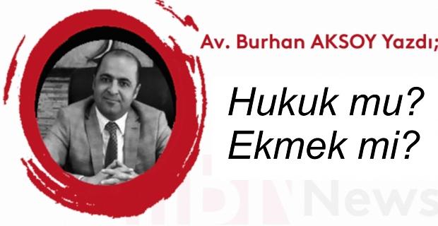 Av. Burhan Aksoy yazdı: Hukuk mu, ekmek mi?