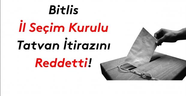 Bitlis İl Seçim Kurulu da Tatvan itirazlarını reddetti!