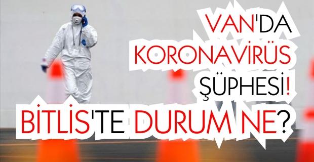 Van'da koronavirüs şüphesi! Bitlis'te durum ne?